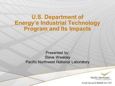 U.S. Department of Energy's Industrial Technology Program and Its Impacts Presented by: Steve Weakley Pacific Northwest National Laboratory.