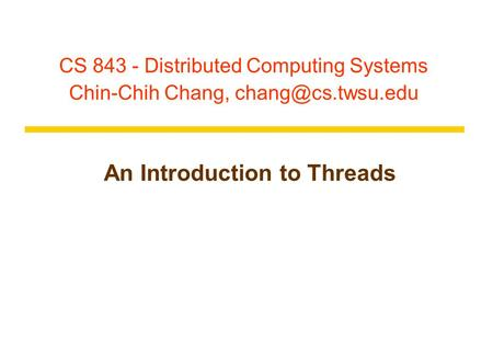 CS 843 - Distributed Computing Systems Chin-Chih Chang, An Introduction to Threads.