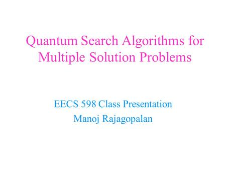Quantum Search Algorithms for Multiple Solution Problems EECS 598 Class Presentation Manoj Rajagopalan.