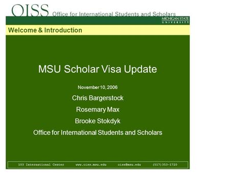 MSU Scholar Visa Update November 10, 2006 Chris Bargerstock Rosemary Max Brooke Stokdyk Office for International Students and Scholars 103 International.
