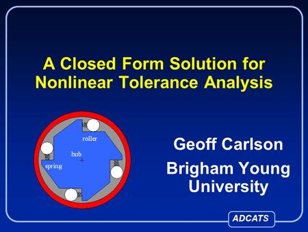 ADCATS A Closed Form Solution for Nonlinear Tolerance Analysis Geoff Carlson Brigham Young University.