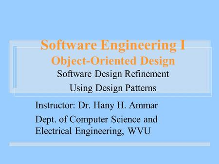 Software Engineering I Object-Oriented Design Software Design Refinement Using Design Patterns Instructor: Dr. Hany H. Ammar Dept. of Computer Science.