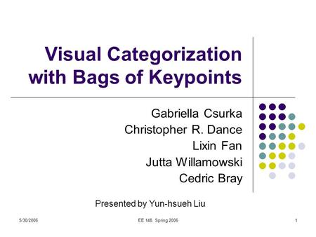 5/30/2006EE 148, Spring 20061 Visual Categorization with Bags of Keypoints Gabriella Csurka Christopher R. Dance Lixin Fan Jutta Willamowski Cedric Bray.