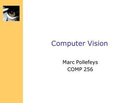 Computer Vision Marc Pollefeys COMP 256 Administrivia Classes: Mon & Wed, 11-12:15, SN115 Instructor: Marc Pollefeys (919) 962 1845 Room.