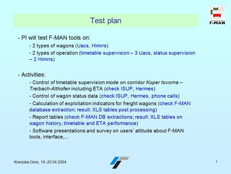 Kranjska Gora, 19.-20.04.2004 1 Test plan - PI will test F-MAN tools on: - 2 types of wagons (Uacs, Himrrs) - 2 types of operation (timetable supervision.