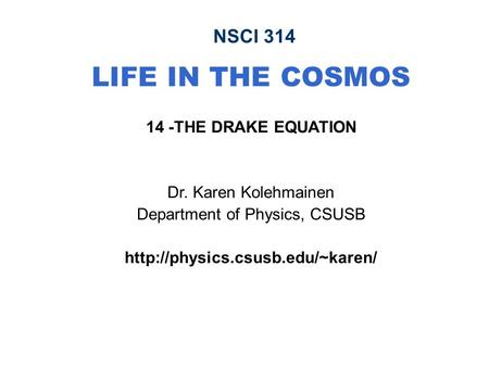 NSCI 314 LIFE IN THE COSMOS 14 -THE DRAKE EQUATION Dr. Karen Kolehmainen Department of Physics, CSUSB
