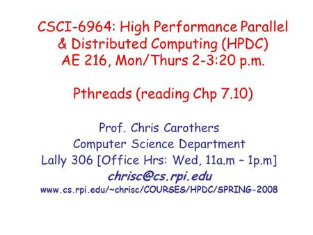 CSCI-6964: High Performance Parallel & Distributed Computing (HPDC) AE 216, Mon/Thurs 2-3:20 p.m. Pthreads (reading Chp 7.10) Prof. Chris Carothers Computer.