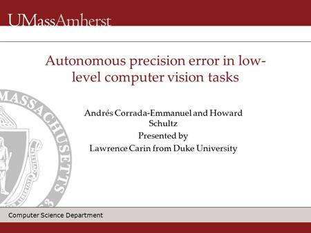 Computer Science Department Andrés Corrada-Emmanuel and Howard Schultz Presented by Lawrence Carin from Duke University Autonomous precision error in low-
