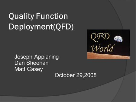 Quality Function Deployment(QFD) Joseph Appianing Dan Sheehan Matt Casey October 29,2008.