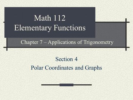 Math 112 Elementary Functions Section 4 Polar Coordinates and Graphs Chapter 7 – Applications of Trigonometry.