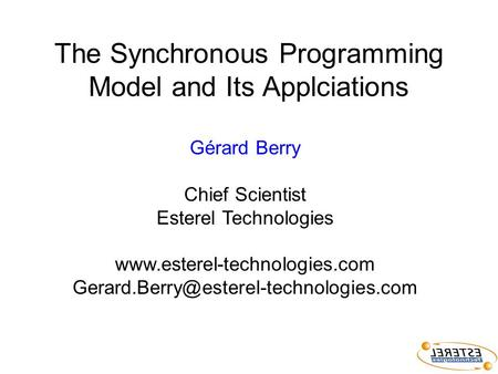 The Synchronous Programming Model and Its Applciations Gérard Berry Chief Scientist Esterel Technologies
