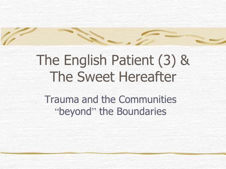"The English Patient (3) & The Sweet Hereafter Trauma and the Communities "" beyond "" the Boundaries."