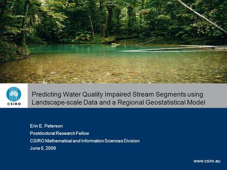 Www.csiro.au Predicting Water Quality Impaired Stream Segments using Landscape-scale Data and a Regional Geostatistical Model Erin E. Peterson Postdoctoral.