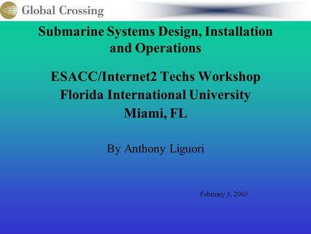 Submarine Systems Design, Installation and Operations ESACC/Internet2 Techs Workshop Florida International University Miami, FL By Anthony Liguori February.