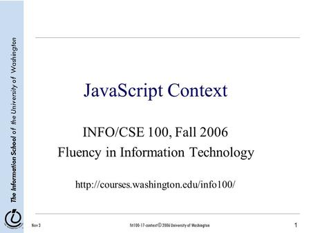 1 The Information School of the University of Washington Nov 3fit100-17-context © 2006 University of Washington JavaScript Context INFO/CSE 100, Fall 2006.