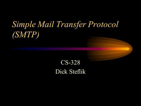 Simple Mail Transfer Protocol (SMTP) CS-328 Dick Steflik.