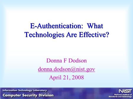 E-Authentication: What Technologies Are Effective? Donna F Dodson April 21, 2008.