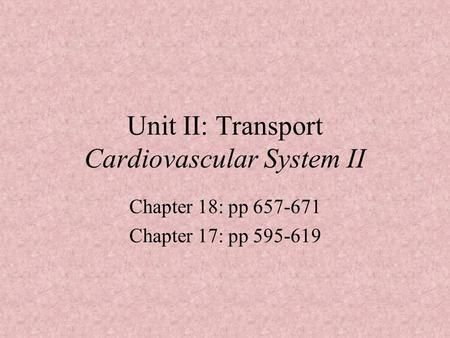 Unit II: Transport Cardiovascular System II Chapter 18: pp 657-671 Chapter 17: pp 595-619.