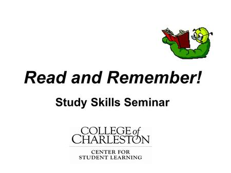 "Read and Remember! Study Skills Seminar. ""My Problem with College Reading is…"" There is Too Much Assigned/I Don't Have Time I Never Had to Read in High."