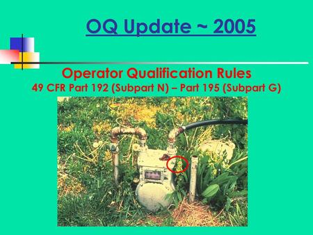 OQ Update ~ 2005 Operator Qualification Rules 49 CFR Part 192 (Subpart N) – Part 195 (Subpart G)