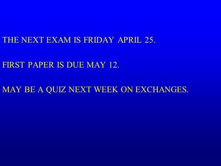 THE NEXT EXAM IS FRIDAY APRIL 25. FIRST PAPER IS DUE MAY 12. MAY BE A QUIZ NEXT WEEK ON EXCHANGES.