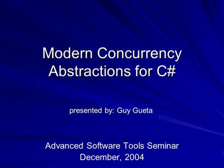 Modern Concurrency Abstractions for C# Advanced Software Tools Seminar December, 2004 presented by: Guy Gueta.