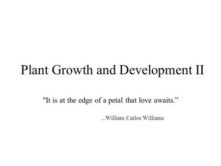 "Plant Growth and Development II It is at the edge of a petal that love awaits.""...William Carlos Williams."