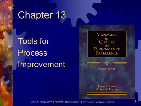 MANAGING FOR QUALITY AND PERFORMANCE EXCELLENCE, 7e, © 2008 Thomson Higher Education Publishing 1 Chapter 13 Tools for Process Improvement.
