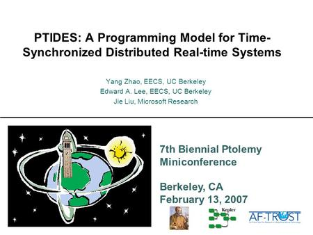 7th Biennial Ptolemy Miniconference Berkeley, CA February 13, 2007 PTIDES: A Programming Model for Time- Synchronized Distributed Real-time Systems Yang.