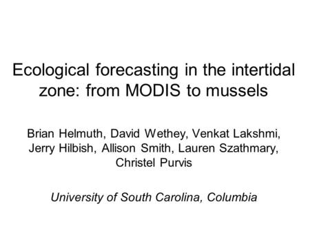 Ecological forecasting in the intertidal zone: from MODIS to mussels Brian Helmuth, David Wethey, Venkat Lakshmi, Jerry Hilbish, Allison Smith, Lauren.