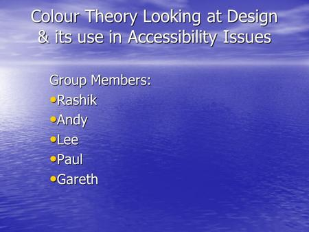 Colour Theory Looking at Design & its use in Accessibility Issues Group Members: Rashik Rashik Andy Andy Lee Lee Paul Paul Gareth Gareth.
