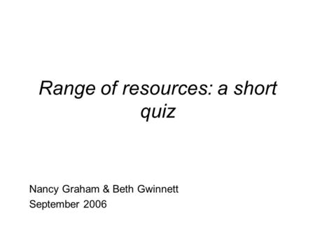 Range of resources: a short quiz Nancy Graham & Beth Gwinnett September 2006.