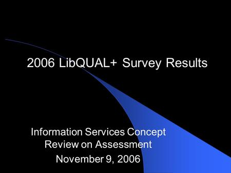 2006 LibQUAL+ Survey Results Information Services Concept Review on Assessment November 9, 2006.