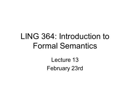 LING 364: Introduction to Formal Semantics Lecture 13 February 23rd.