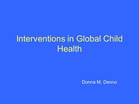 Interventions in Global Child Health Donna M. Denno.
