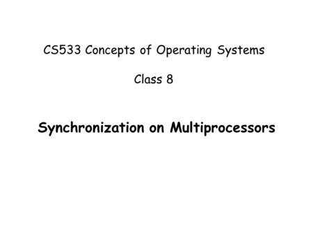 CS533 - Concepts of Operating Systems 1 CS533 Concepts of Operating Systems Class 8 Synchronization on Multiprocessors.