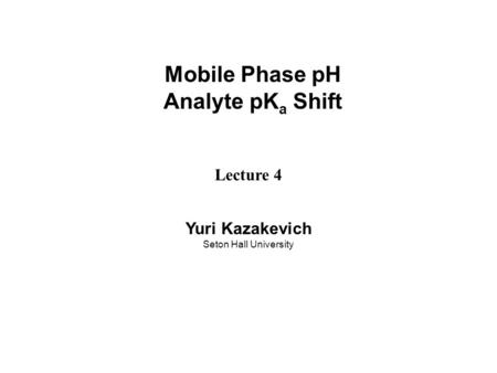 Mobile Phase pH Analyte pK a Shift Lecture 4 Yuri Kazakevich Seton Hall University.