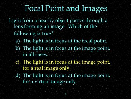 1 Focal Point and Images Light from a nearby object passes through a lens forming an image. Which of the following is true? a)The light is in focus at.
