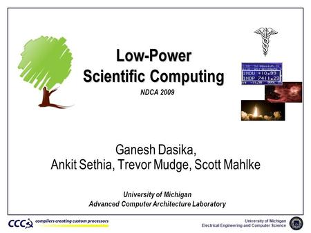 University of Michigan Electrical Engineering and Computer Science Low-Power Scientific Computing Ganesh Dasika, Ankit Sethia, Trevor Mudge, Scott Mahlke.