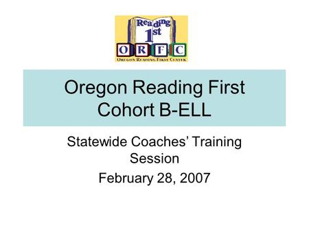 Oregon Reading First Cohort B-ELL Statewide Coaches' Training Session February 28, 2007.