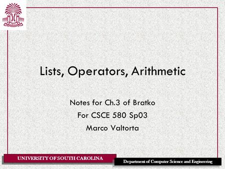 UNIVERSITY OF SOUTH CAROLINA Department of Computer Science and Engineering Lists, Operators, Arithmetic Notes for Ch.3 of Bratko For CSCE 580 Sp03 Marco.