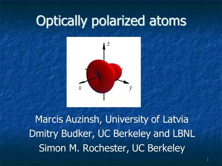 1 Optically polarized atoms Marcis Auzinsh, University of Latvia Dmitry Budker, UC Berkeley and LBNL Simon M. Rochester, UC Berkeley.