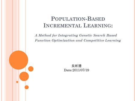P OPULATION -B ASED I NCREMENTAL L EARNING : A Method for Integrating Genetic Search Based Function Optimization and Competitive Learning 吳昕澧 Date:2011/07/19.