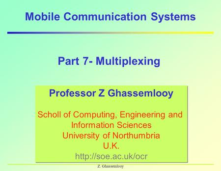 Z. Ghassemlooy Mobile Communication Systems Professor Z Ghassemlooy Scholl of Computing, Engineering and Information Sciences University of Northumbria.