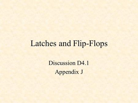 Latches and Flip-Flops Discussion D4.1 Appendix J.