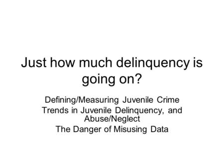 Just how much delinquency is going on? Defining/Measuring Juvenile Crime Trends in Juvenile Delinquency, and Abuse/Neglect The Danger of Misusing Data.