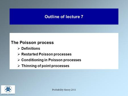 Probability theory 2011 Outline of lecture 7 The Poisson process  Definitions  Restarted Poisson processes  Conditioning in Poisson processes  Thinning.