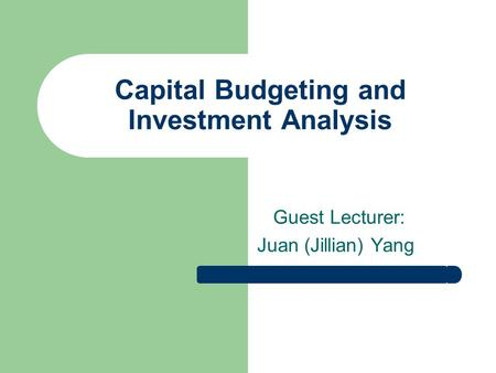 Capital Budgeting and Investment Analysis Guest Lecturer: Juan (Jillian) Yang.