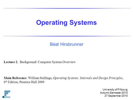 Operating Systems Béat Hirsbrunner Main Reference: William Stallings, Operating Systems: Internals and Design Principles, 6 th Edition, Prentice Hall 2009.