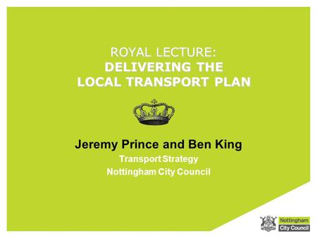 ROYAL LECTURE: DELIVERING THE LOCAL TRANSPORT PLAN Jeremy Prince and Ben King Transport Strategy Nottingham City Council.